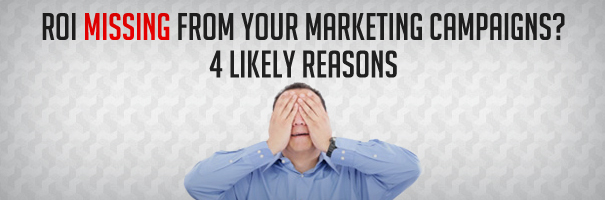 ROI Missing From Your Marketing Campaigns - 4 Likely Reasons