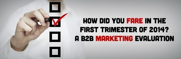 How Did You Fare in the First Trimester of 2014? A B2B Marketing Evaluation