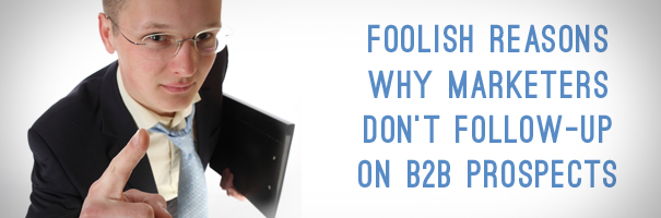 Foolish reasons why Marketers don't Follow-Up on B2B Prospects