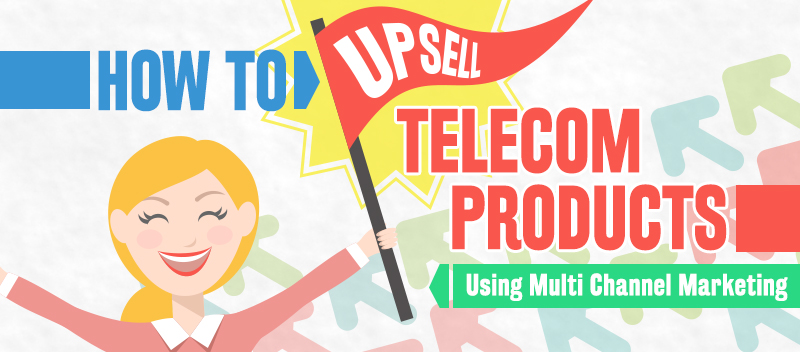 How to Upsell Telecom Products Using Multi Channel Marketing