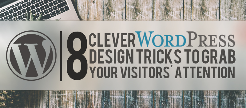 8 Clever Wordpress Design Tricks to grab your Visitor's Attention
