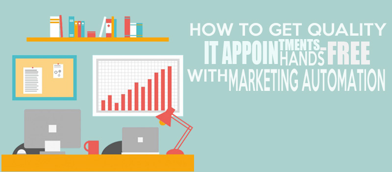 How to Get Quality IT Appointments Hands-Free with Marketing Automation