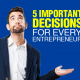 5 Important Decisions for Every Entrepreneur