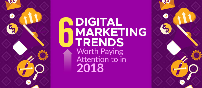 Six-Digital-Marketing-Trends-Worth-Paying-Attention-to-in-2018