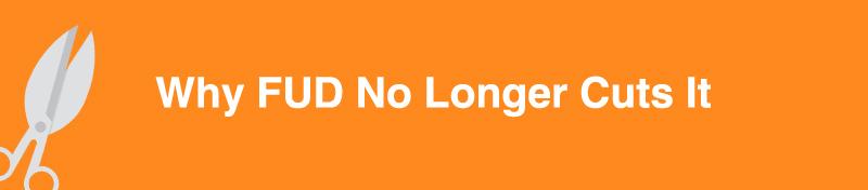 Why FUD No Longer Cuts It