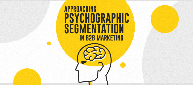 Approaching Psychographic Segmentation In B2B Marketing