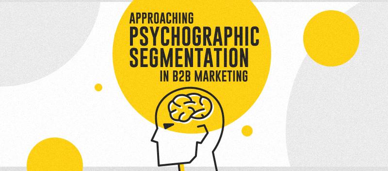 Approaching Psychographic Segmentation In B2B Marketing