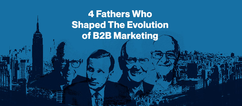 4 Fathers Who Shaped the Evolution of B2B Marketing