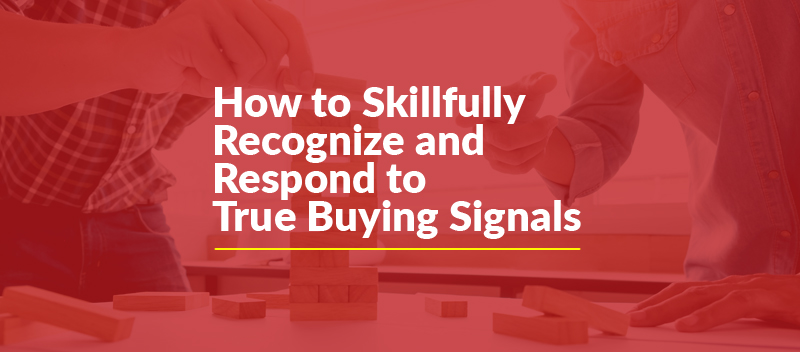 How to Skillfully Recognize and Respond to True Buying Signals