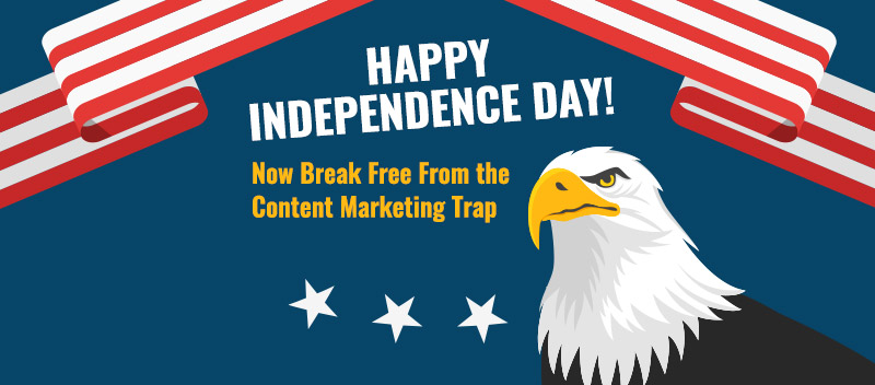 Happy Independence Day! Now Break Free from the Content Marketing Trap
