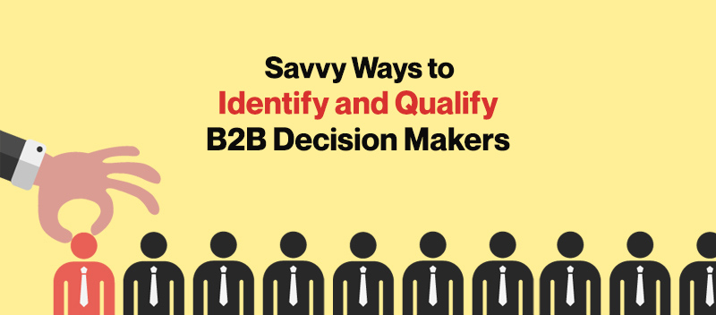 Savvy Ways to Identify and Qualify B2B Decision Makers