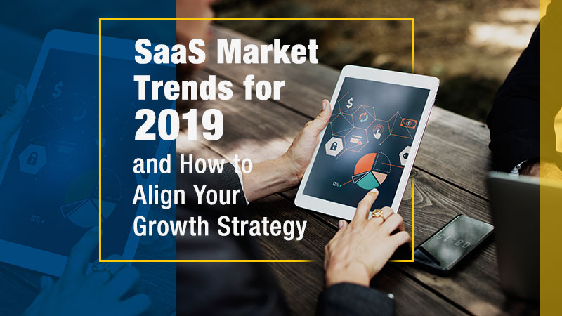 SaaS Market Trends for 2019 and How to Align Your Growth Strategy