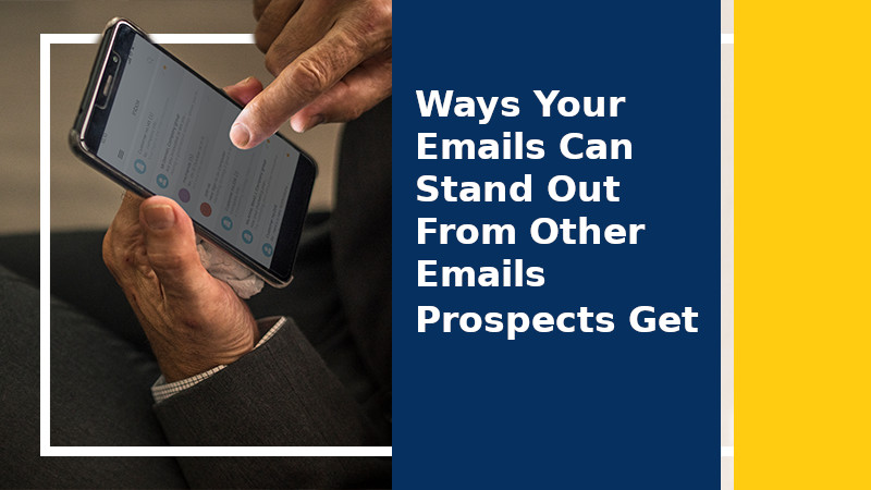Ways Your Emails Can Stand Out From Other Emails Prospects Get